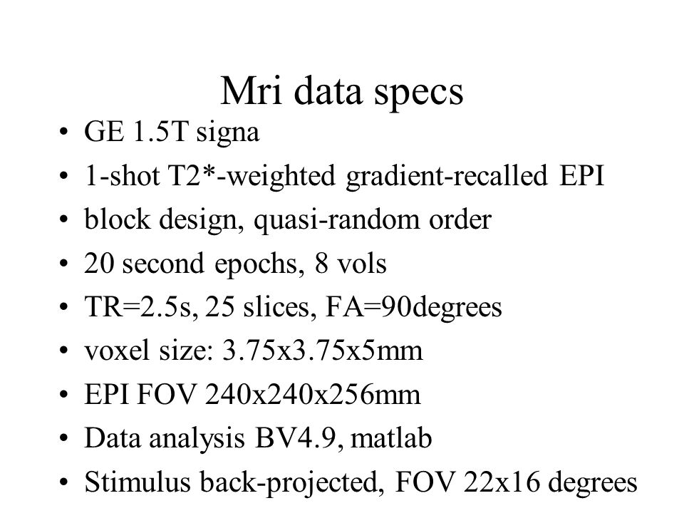 Mri data specs GE 1.5T signa 1-shot T2*-weighted gradient-recalled EPI block design, quasi-random order 20 second epochs, 8 vols TR=2.5s, 25 slices, FA=90degrees voxel size: 3.75x3.75x5mm EPI FOV 240x240x256mm Data analysis BV4.9, matlab Stimulus back-projected, FOV 22x16 degrees