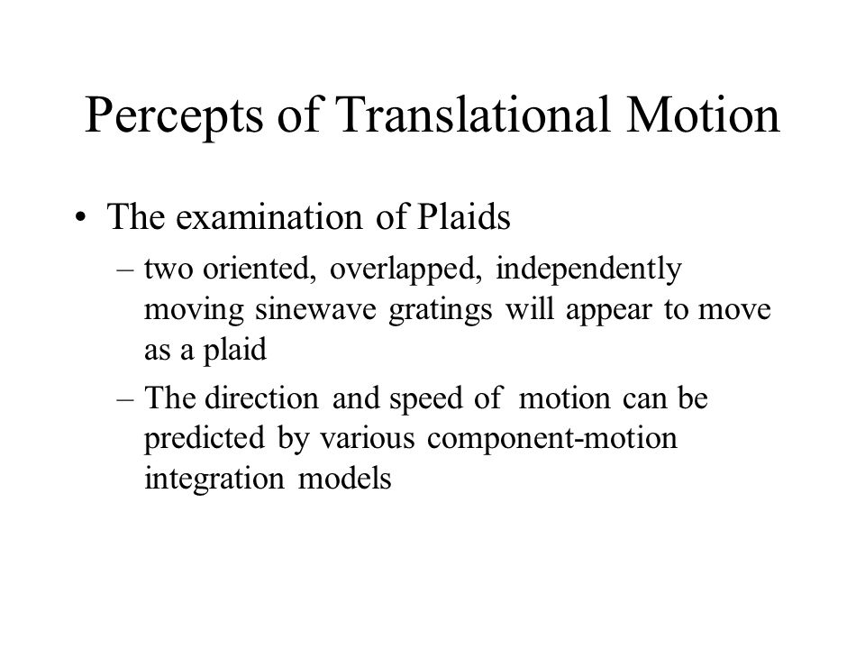 Percepts of Translational Motion The examination of Plaids –two oriented, overlapped, independently moving sinewave gratings will appear to move as a plaid –The direction and speed of motion can be predicted by various component-motion integration models
