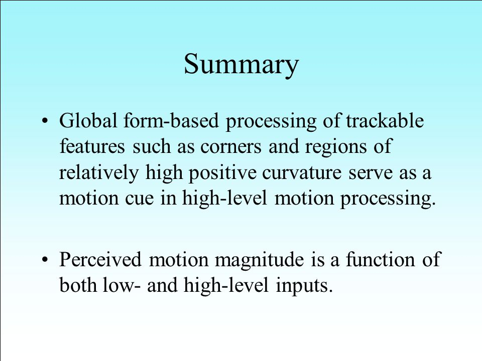 Summary Global form-based processing of trackable features such as corners and regions of relatively high positive curvature serve as a motion cue in high-level motion processing.