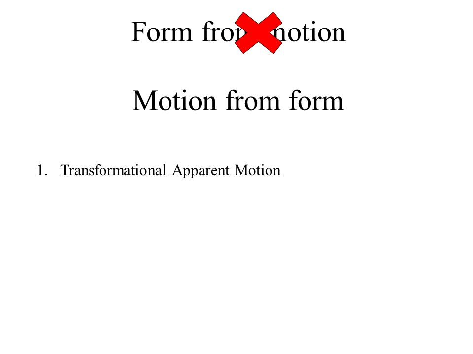 Form from motion Motion from form 1.Transformational Apparent Motion 2.Trackable features: Object shape can influence how fast it is perceived to rotate