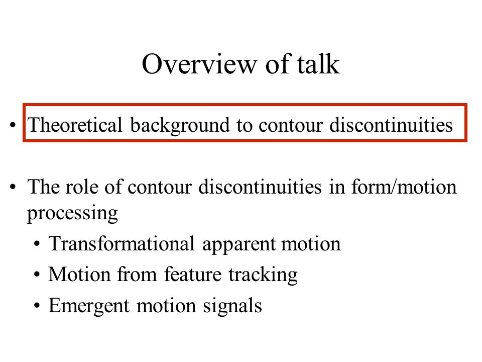 Overview of talk Theoretical background to contour discontinuities The role of contour discontinuities in form/motion processing Transformational apparent motion Motion from feature tracking Emergent motion signals