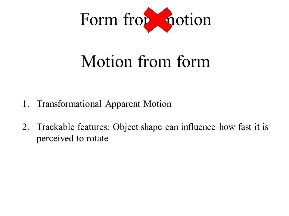 Form from motion Motion from form 1.Transformational Apparent Motion 2.Trackable features: Object shape can influence how fast it is perceived to rotate 3.Emergent motion signals