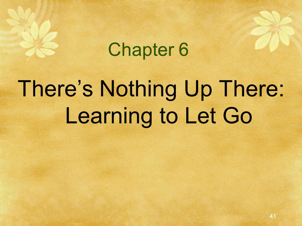 41 Chapter 6 There's Nothing Up There: Learning to Let Go