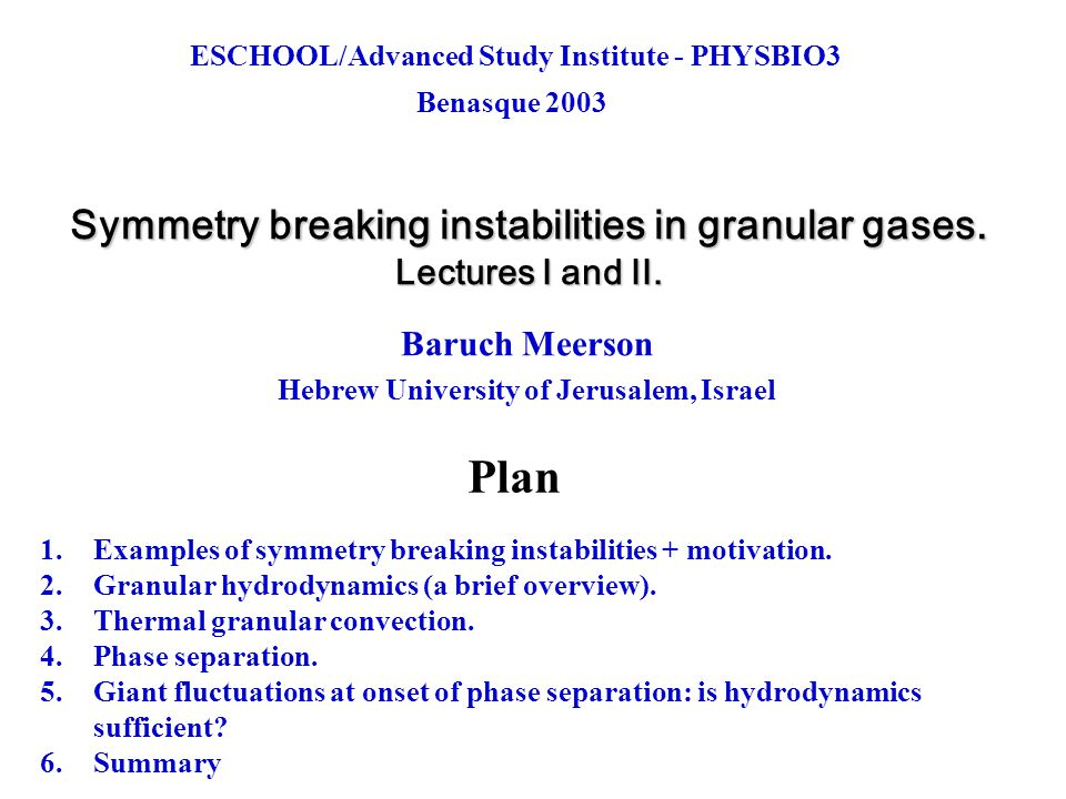 Conclusions 1.Symmetry-breaking instabilities (SBIs) are sensitive probes of models of granular flow 2.SBIs are ubiquitous in granular gases 3.Two particular and novel SBIs discussed in Lectures 1 and 2: thermal granular convection and phase separation 4.A whole lot of work remains to be done: convection: Boussinesque (?), weakly-nonlinear theory close to onset, phase separation: giant fluctuations, role of oscillatory instability: yesterday's talk by Evgeniy Khain Finally, a take-home message about Granular Hydrodynamics: 5.
