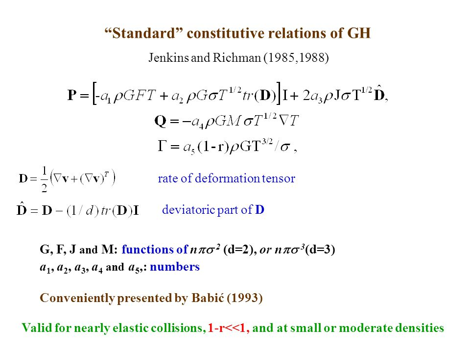 Standard constitutive relations of GH Valid for nearly elastic collisions, 1-r<<1, and at small or moderate densities rate of deformation tensor deviatoric part of D Jenkins and Richman (1985,1988) G, F, J and M: functions of n  2 (d=2), or n  3 (d=3) a 1, a 2, a 3, a 4 and a 5,: numbers Conveniently presented by Babić (1993)