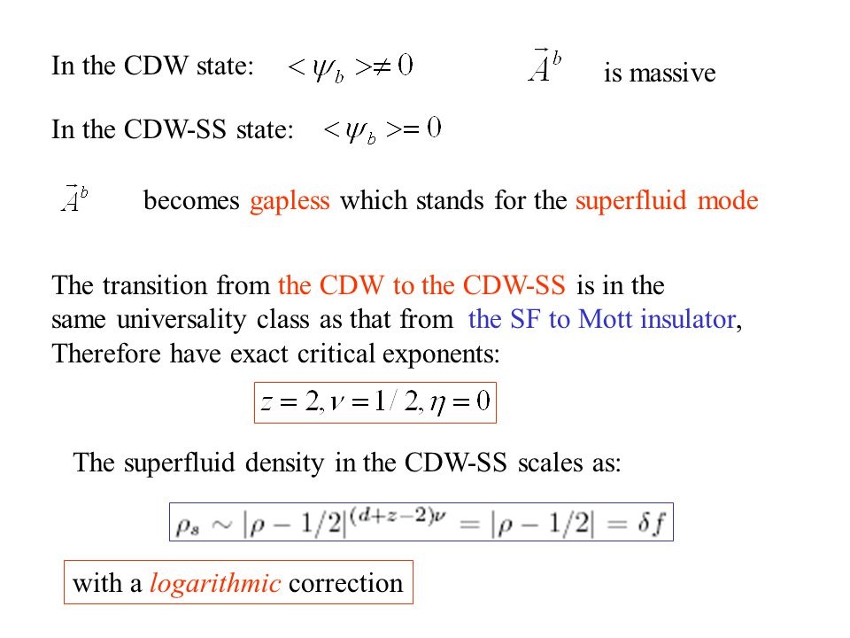 In the CDW state: is massive In the CDW-SS state: becomes gapless which stands for the superfluid mode The transition from the CDW to the CDW-SS is in the same universality class as that from the SF to Mott insulator, Therefore have exact critical exponents: The superfluid density in the CDW-SS scales as: with a logarithmic correction