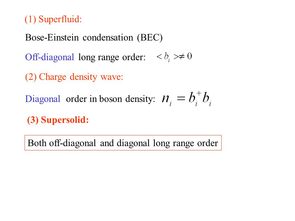 Bose-Einstein condensation (BEC) Off-diagonal long range order: Diagonal order in boson density: (1) Superfluid: (2) Charge density wave: (3) Supersolid: Both off-diagonal and diagonal long range order