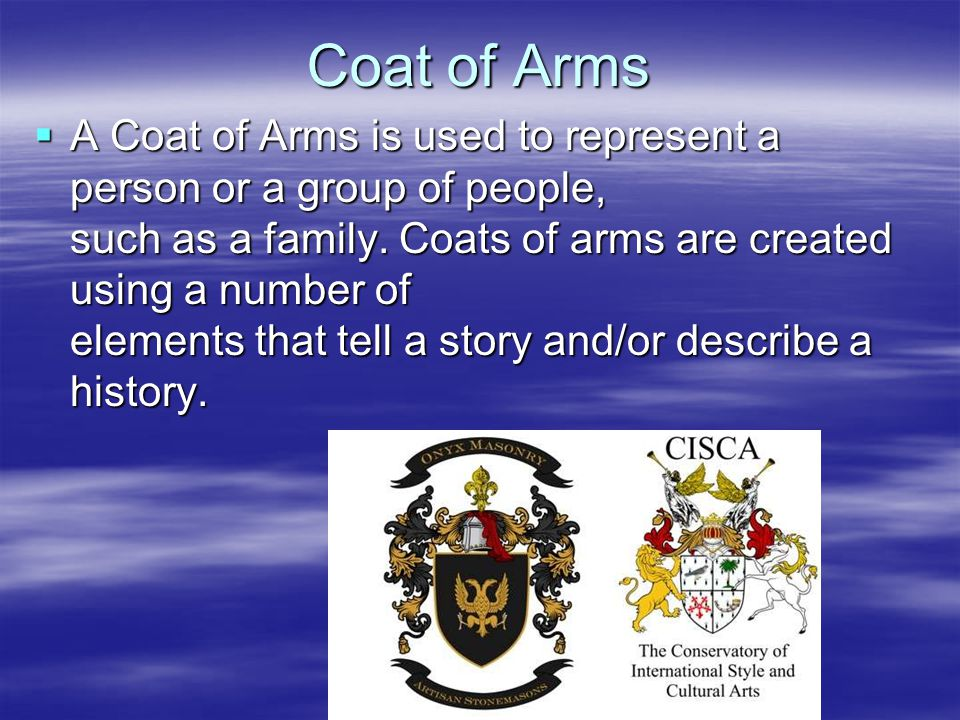 Coat of Arms  A Coat of Arms is used to represent a person or a group of people, such as a family.