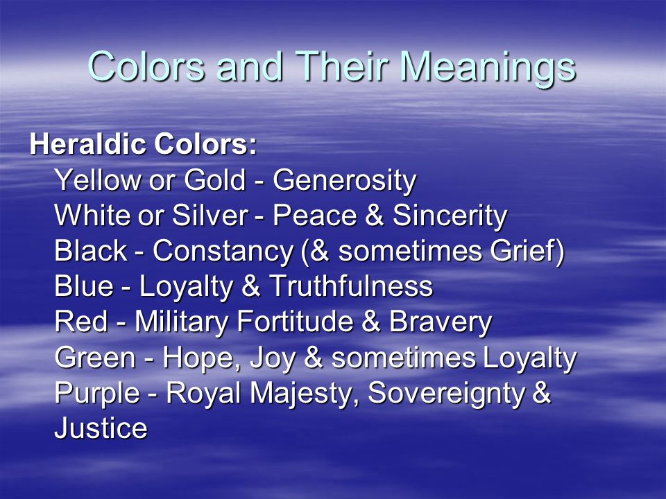 Colors and Their Meanings Heraldic Colors: Yellow or Gold - Generosity White or Silver - Peace & Sincerity Black - Constancy (& sometimes Grief) Blue - Loyalty & Truthfulness Red - Military Fortitude & Bravery Green - Hope, Joy & sometimes Loyalty Purple - Royal Majesty, Sovereignty & Justice