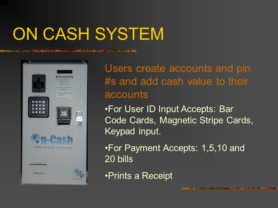 ON CASH SYSTEM For User ID Input Accepts: Bar Code Cards, Magnetic Stripe Cards, Keypad input.