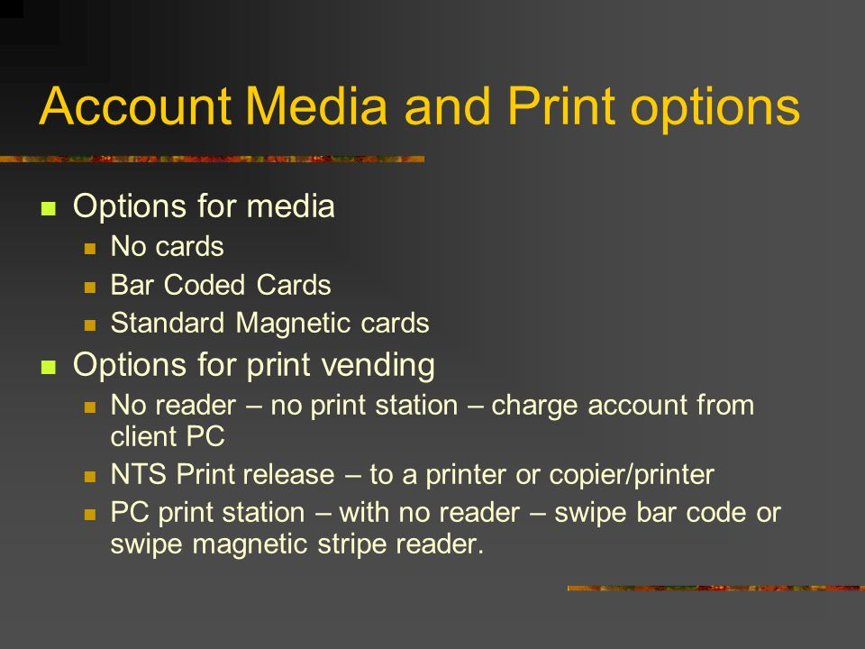 Account Media and Print options Options for media No cards Bar Coded Cards Standard Magnetic cards Options for print vending No reader – no print station – charge account from client PC NTS Print release – to a printer or copier/printer PC print station – with no reader – swipe bar code or swipe magnetic stripe reader.
