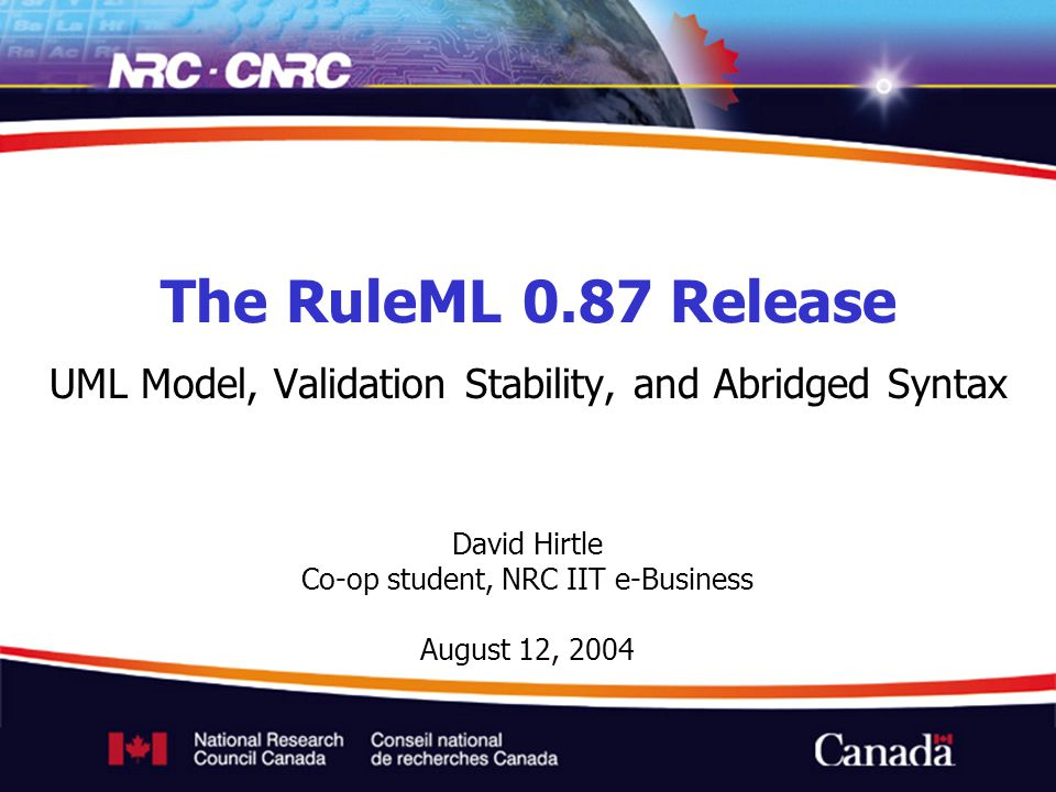 David Hirtle Co-op student, NRC IIT e-Business August 12, 2004 The RuleML 0.87 Release UML Model, Validation Stability, and Abridged Syntax