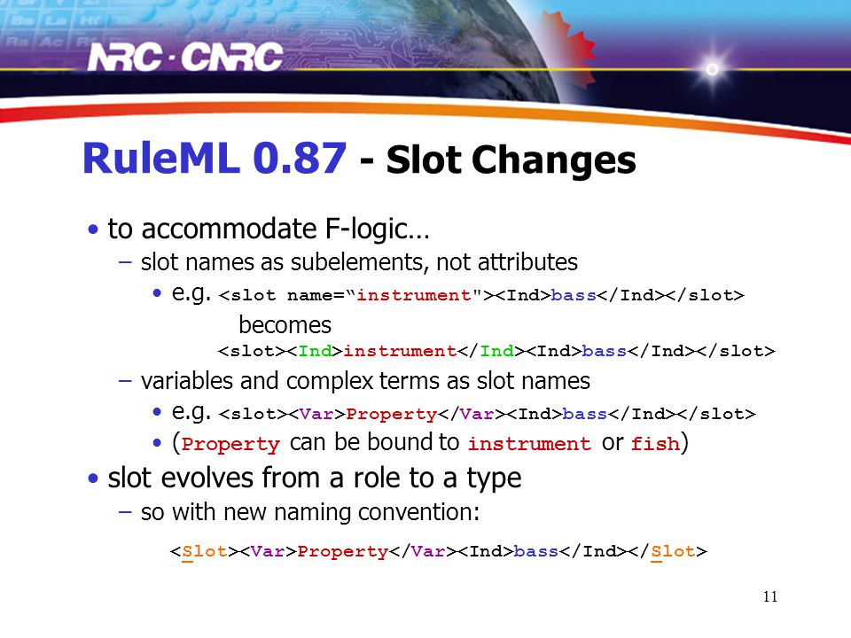 11 RuleML 0.87 - Slot Changes to accommodate F-logic… –slot names as subelements, not attributes e.g.