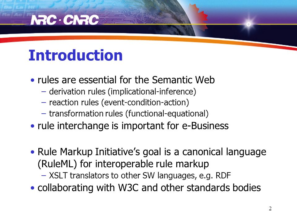 2 Introduction rules are essential for the Semantic Web –derivation rules (implicational-inference) –reaction rules (event-condition-action) –transformation rules (functional-equational) rule interchange is important for e-Business Rule Markup Initiative's goal is a canonical language (RuleML) for interoperable rule markup –XSLT translators to other SW languages, e.g.