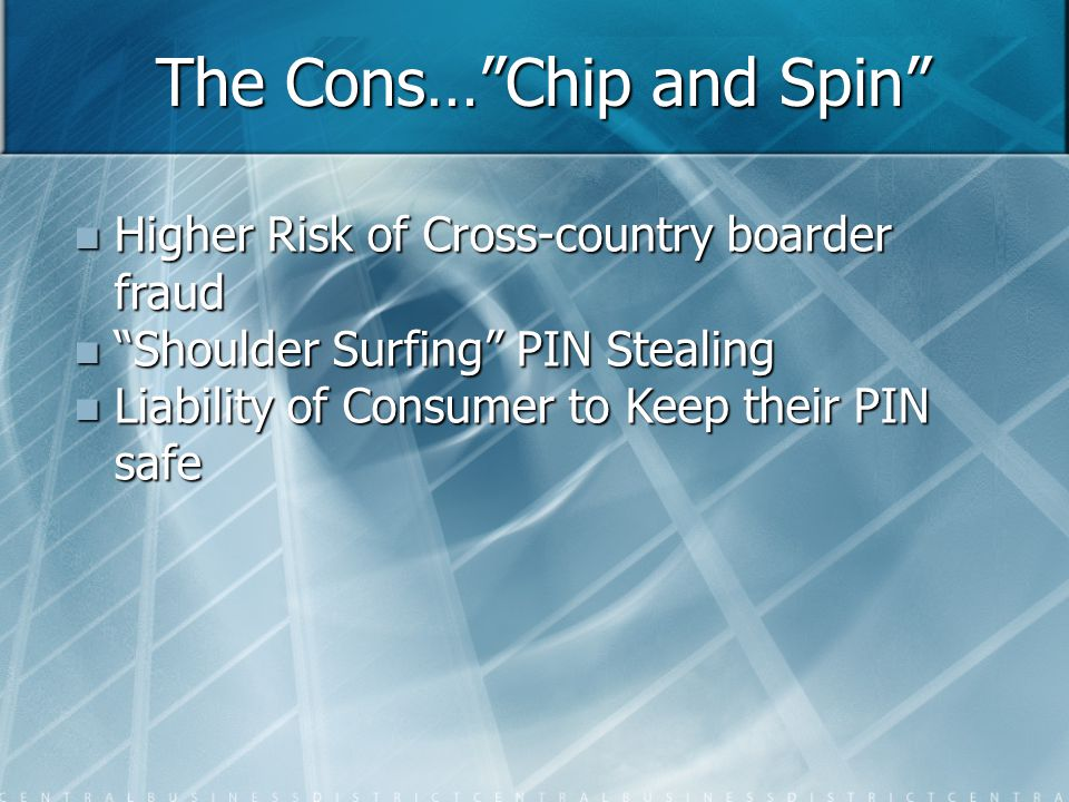 The Cons… Chip and Spin Higher Risk of Cross-country boarder fraud Higher Risk of Cross-country boarder fraud Shoulder Surfing PIN Stealing Shoulder Surfing PIN Stealing Liability of Consumer to Keep their PIN safe Liability of Consumer to Keep their PIN safe