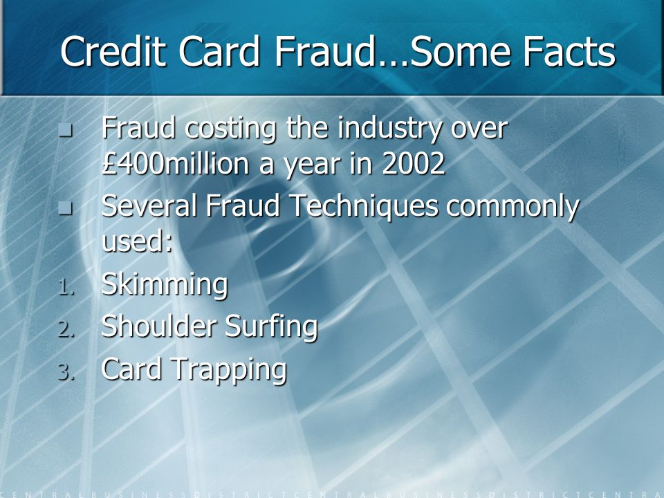 Credit Card Fraud…Some Facts Fraud costing the industry over £400million a year in 2002 Fraud costing the industry over £400million a year in 2002 Several Fraud Techniques commonly used: Several Fraud Techniques commonly used: 1.