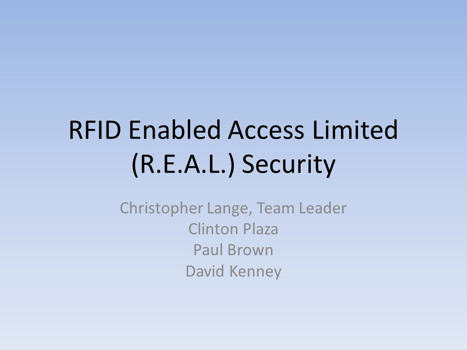 RFID Enabled Access Limited (R.E.A.L.) Security Christopher Lange, Team Leader Clinton Plaza Paul Brown David Kenney