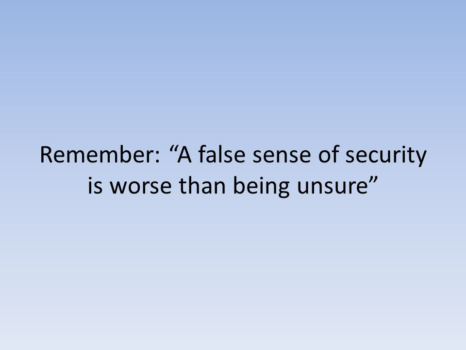 Remember: A false sense of security is worse than being unsure