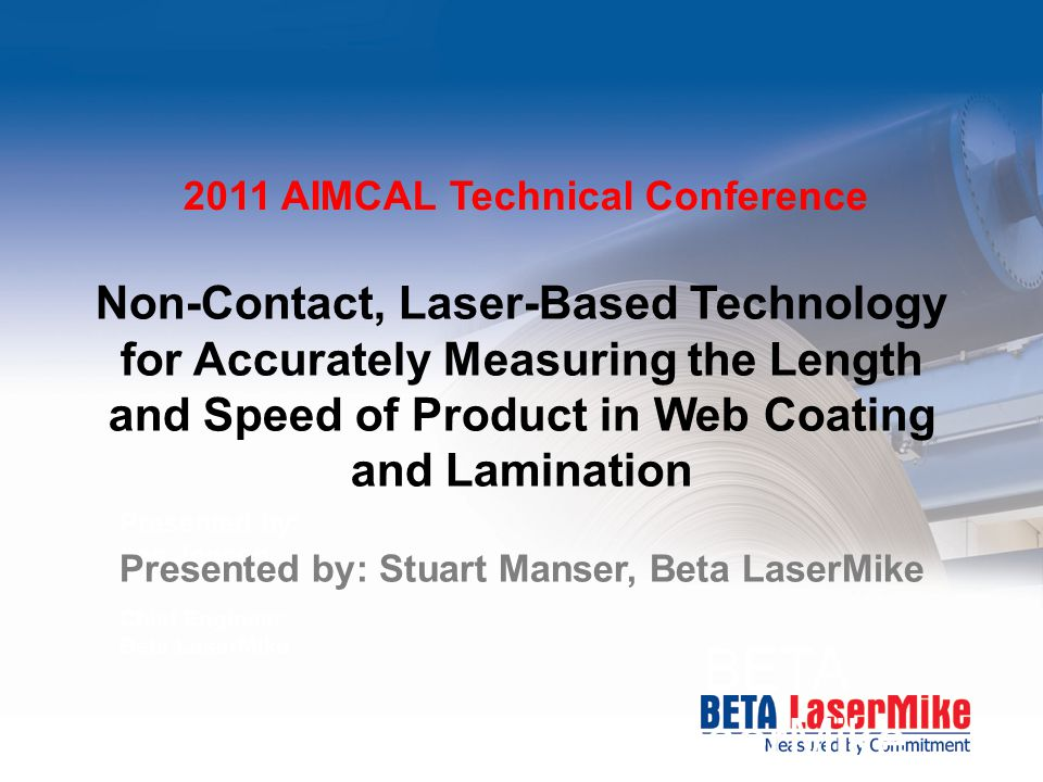 BETA LaserMike Presented by: Les Jenson Chief Engineer Beta LaserMike Non-Contact, Laser-Based Technology for Accurately Measuring the Length and Spee
