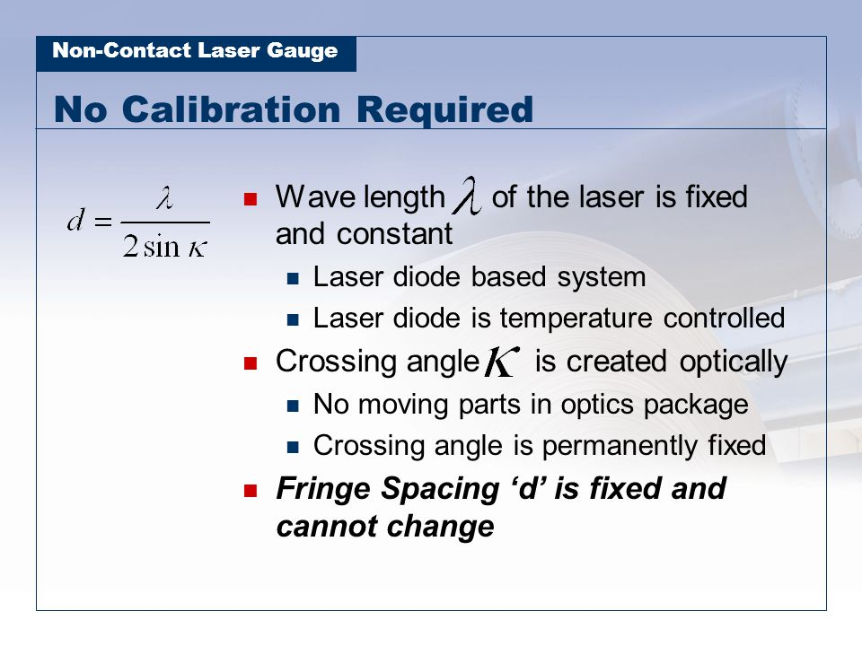 Non-Contact Laser Gauge No Calibration Required Wave length of the laser is fixed and constant Laser diode based system Laser diode is temperature con