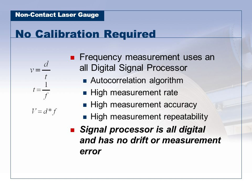 Non-Contact Laser Gauge No Calibration Required Frequency measurement uses an all Digital Signal Processor Autocorrelation algorithm High measurement