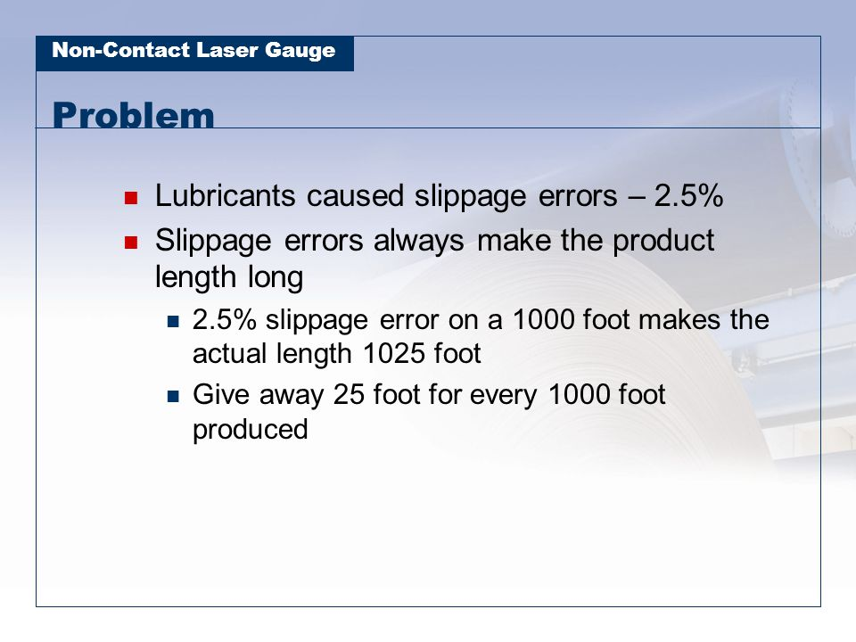 Non-Contact Laser Gauge Problem Lubricants caused slippage errors – 2.5% Slippage errors always make the product length long 2.5% slippage error on a