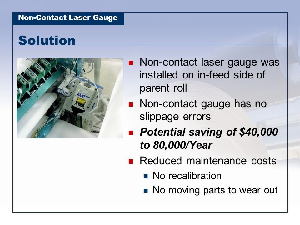 Non-Contact Laser Gauge Solution Non-contact laser gauge was installed on in-feed side of parent roll Non-contact gauge has no slippage errors Potenti