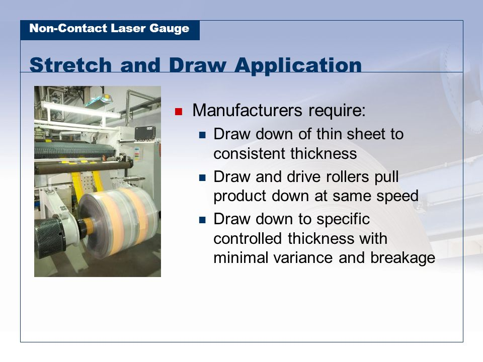 Non-Contact Laser Gauge Stretch and Draw Application Manufacturers require: Draw down of thin sheet to consistent thickness Draw and drive rollers pul