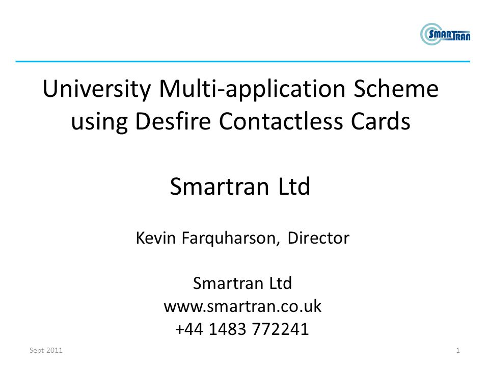 University Multi-application Scheme using Desfire Contactless Cards Smartran Ltd Kevin Farquharson, Director Smartran Ltd www.smartran.co.uk +44 1483 772241 1Sept 2011