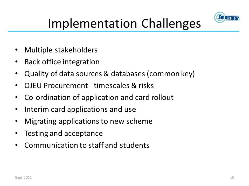 Implementation Challenges Multiple stakeholders Back office integration Quality of data sources & databases (common key) OJEU Procurement - timescales & risks Co-ordination of application and card rollout Interim card applications and use Migrating applications to new scheme Testing and acceptance Communication to staff and students 10Sept 2011
