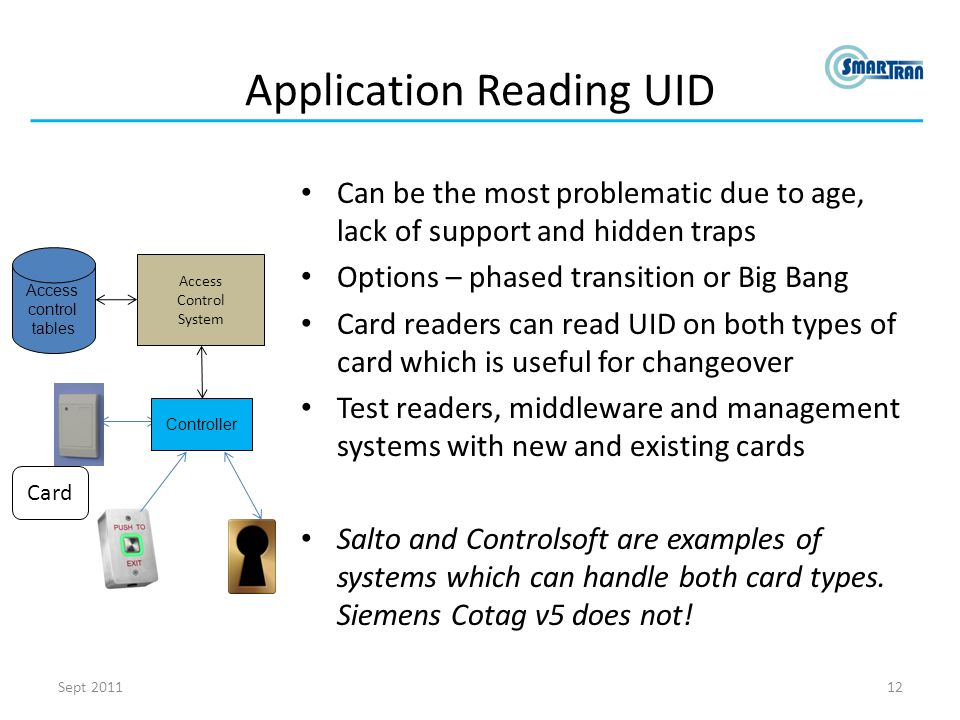 Application Reading UID Can be the most problematic due to age, lack of support and hidden traps Options – phased transition or Big Bang Card readers can read UID on both types of card which is useful for changeover Test readers, middleware and management systems with new and existing cards Salto and Controlsoft are examples of systems which can handle both card types.