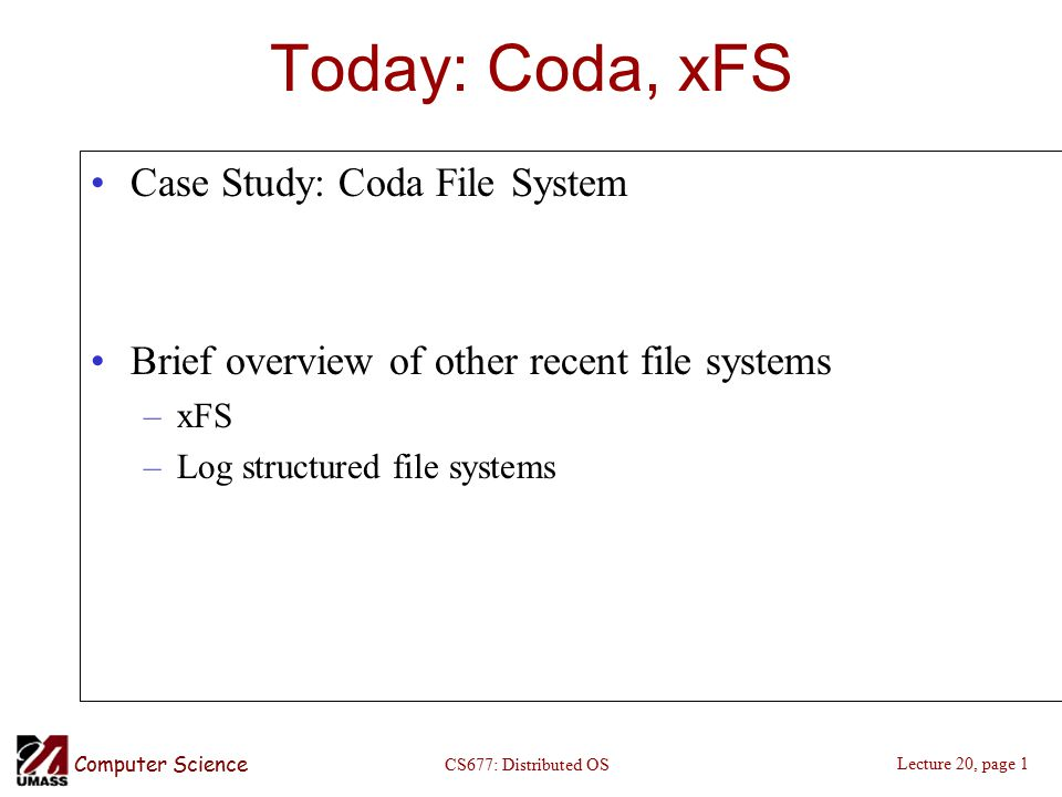 Computer Science Lecture 20, page 1 CS677: Distributed OS Today: Coda, xFS Case Study: Coda File System Brief overview of other recent file systems –xFS –Log structured file systems