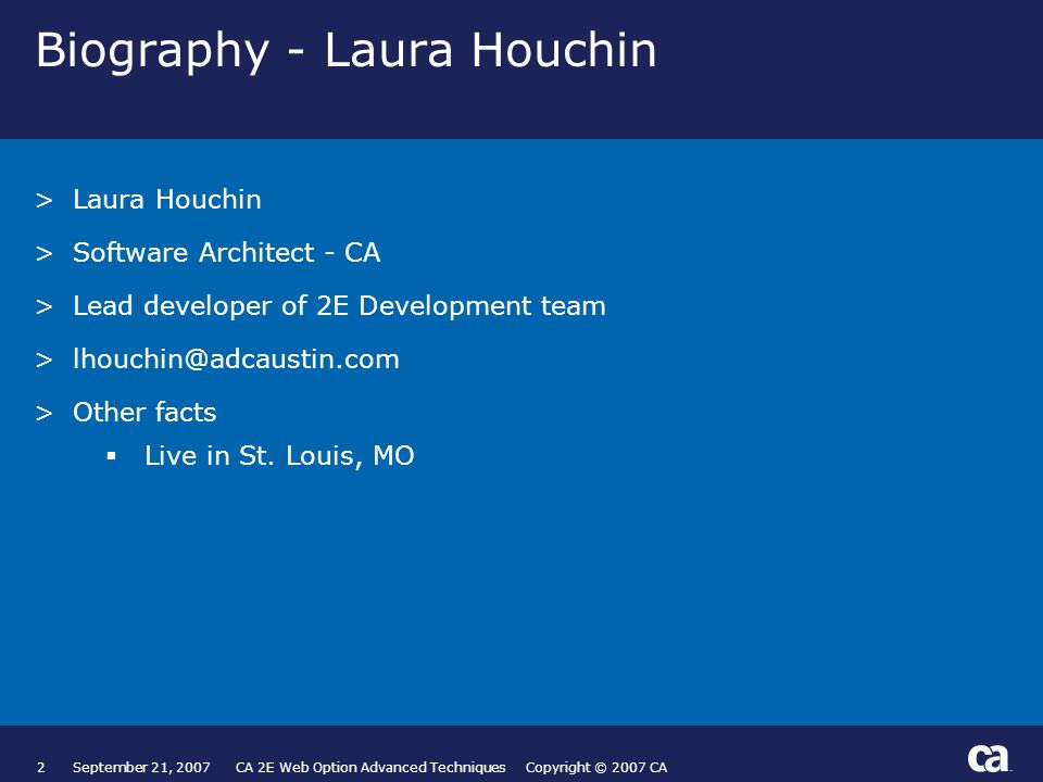 2September 21, 2007 CA 2E Web Option Advanced Techniques Copyright © 2007 CA Biography - Laura Houchin >Laura Houchin >Software Architect - CA >Lead developer of 2E Development team >lhouchin@adcaustin.com >Other facts  Live in St.