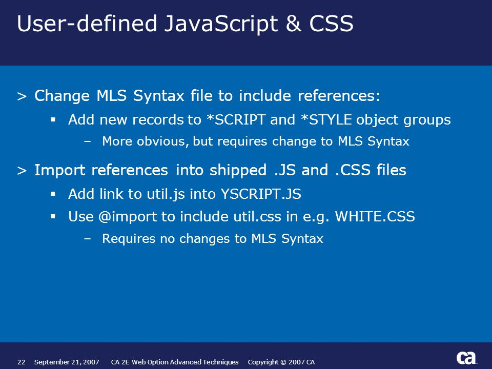 22September 21, 2007 CA 2E Web Option Advanced Techniques Copyright © 2007 CA User-defined JavaScript & CSS >Change MLS Syntax file to include references:  Add new records to *SCRIPT and *STYLE object groups –More obvious, but requires change to MLS Syntax >Import references into shipped.JS and.CSS files  Add link to util.js into YSCRIPT.JS  Use @import to include util.css in e.g.