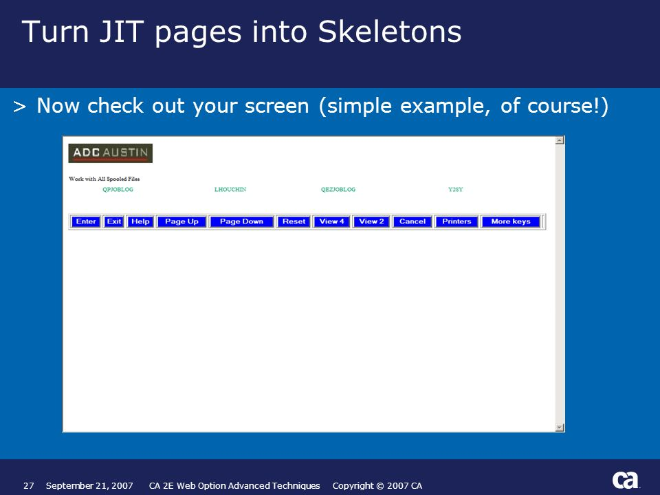 27September 21, 2007 CA 2E Web Option Advanced Techniques Copyright © 2007 CA Turn JIT pages into Skeletons >Now check out your screen (simple example, of course!) Page based on Title and Text from Slide Layout palette.