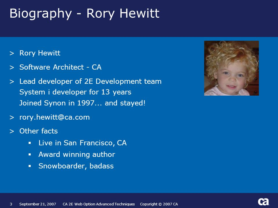 3September 21, 2007 CA 2E Web Option Advanced Techniques Copyright © 2007 CA Biography - Rory Hewitt >Rory Hewitt >Software Architect - CA >Lead developer of 2E Development team System i developer for 13 years Joined Synon in 1997...