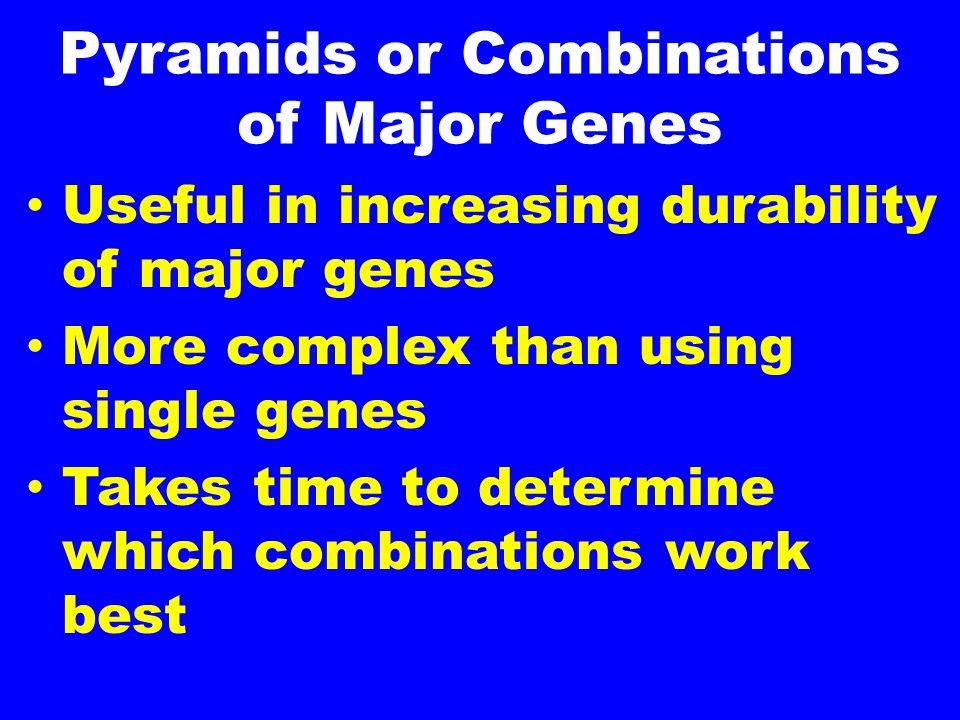 Pyramids or Combinations of Major Genes Useful in increasing durability of major genes More complex than using single genes Takes time to determine which combinations work best