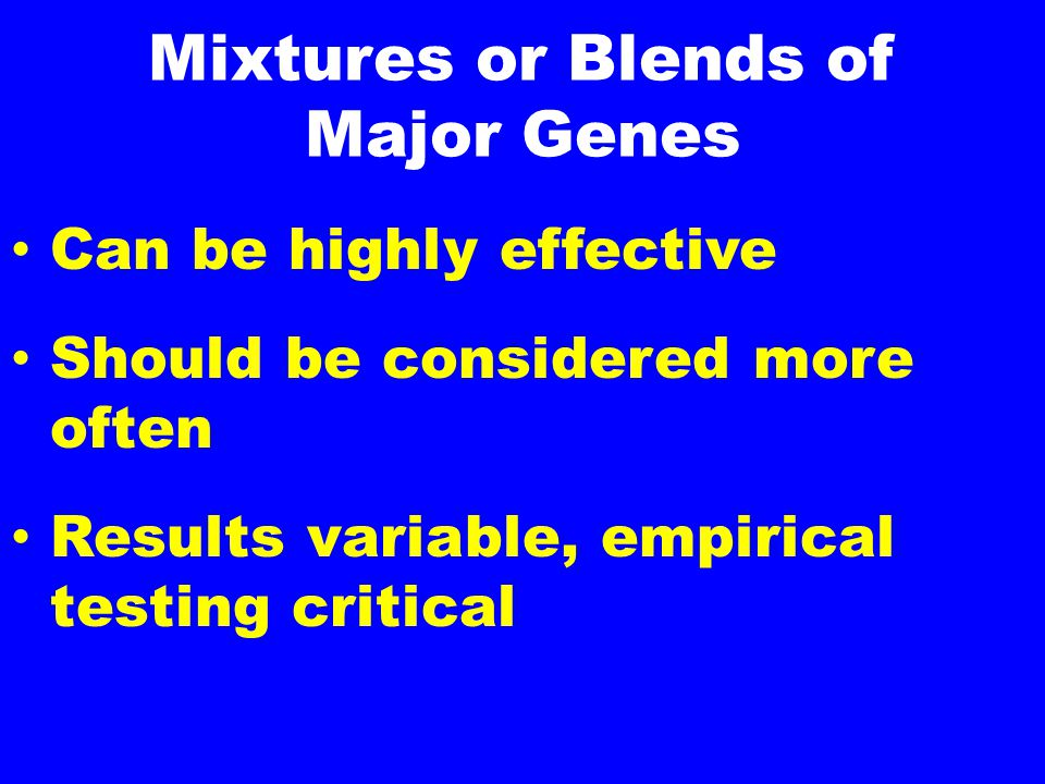 Mixtures or Blends of Major Genes Can be highly effective Should be considered more often Results variable, empirical testing critical