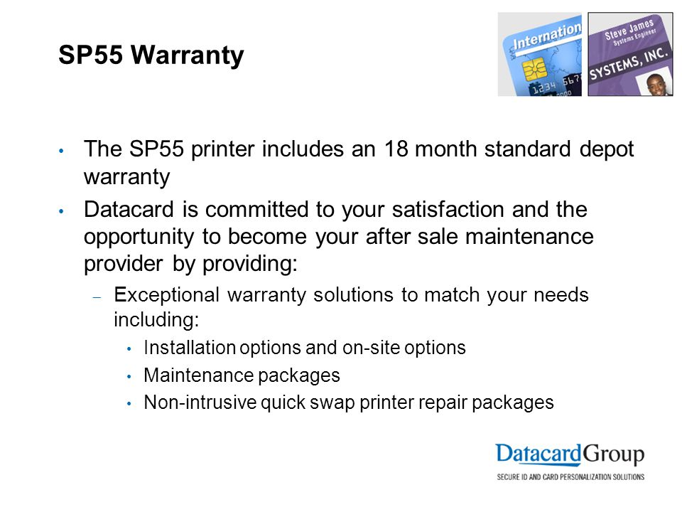 SP55 Warranty The SP55 printer includes an 18 month standard depot warranty Datacard is committed to your satisfaction and the opportunity to become your after sale maintenance provider by providing:  Exceptional warranty solutions to match your needs including: Installation options and on-site options Maintenance packages Non-intrusive quick swap printer repair packages