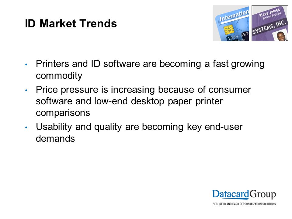 ID Market Trends Printers and ID software are becoming a fast growing commodity Price pressure is increasing because of consumer software and low-end desktop paper printer comparisons Usability and quality are becoming key end-user demands