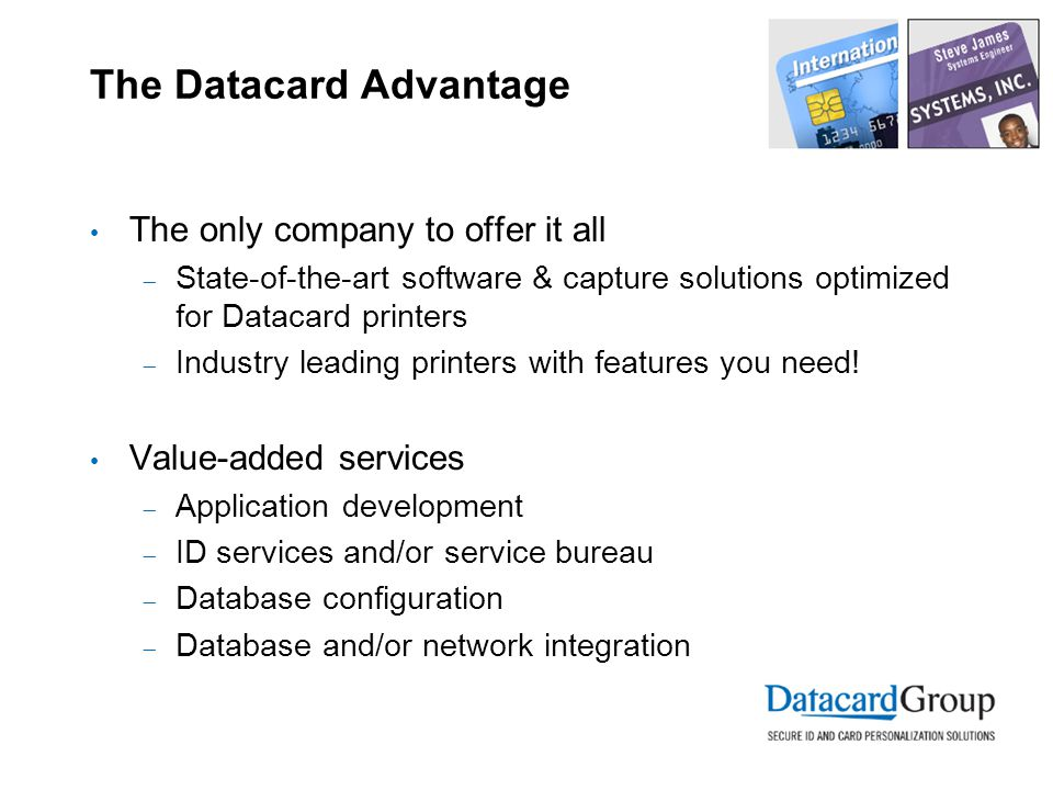 The Datacard Advantage The only company to offer it all  State-of-the-art software & capture solutions optimized for Datacard printers  Industry leading printers with features you need.