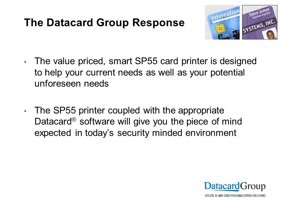 The Datacard Group Response The value priced, smart SP55 card printer is designed to help your current needs as well as your potential unforeseen needs The SP55 printer coupled with the appropriate Datacard ® software will give you the piece of mind expected in today's security minded environment