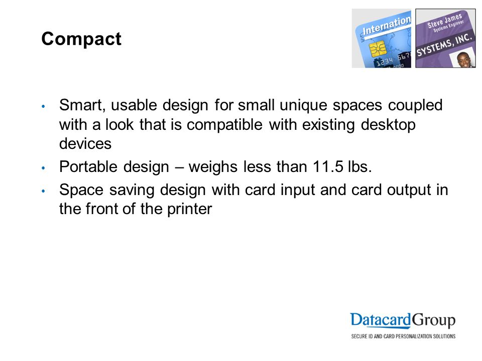 Compact Smart, usable design for small unique spaces coupled with a look that is compatible with existing desktop devices Portable design – weighs less than 11.5 lbs.