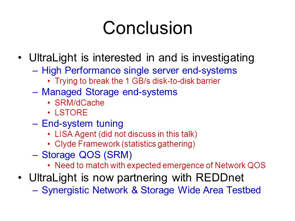 Conclusion UltraLight is interested in and is investigating –High Performance single server end-systems Trying to break the 1 GB/s disk-to-disk barrier –Managed Storage end-systems SRM/dCache LSTORE –End-system tuning LISA Agent (did not discuss in this talk) Clyde Framework (statistics gathering) –Storage QOS (SRM) Need to match with expected emergence of Network QOS UltraLight is now partnering with REDDnet –Synergistic Network & Storage Wide Area Testbed