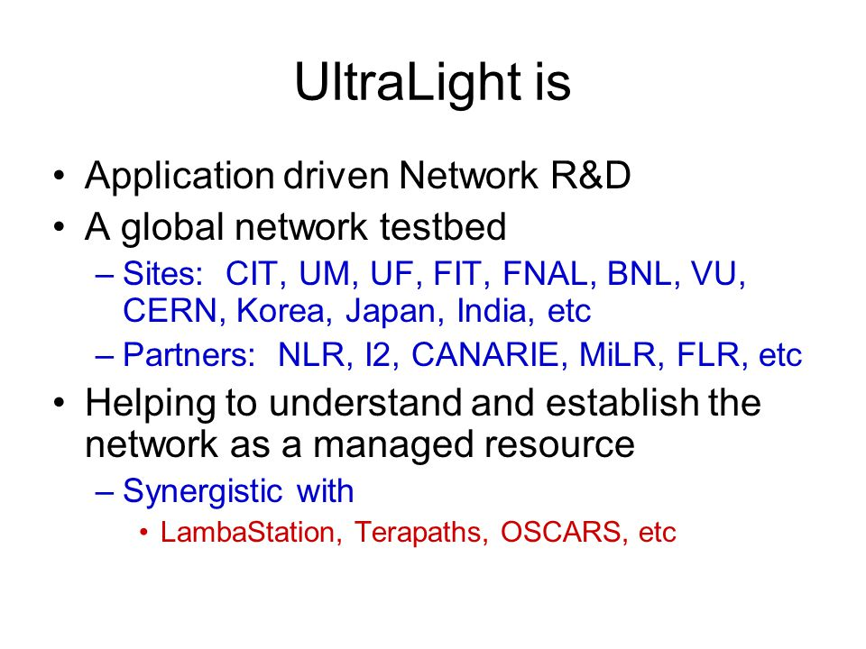 UltraLight is Application driven Network R&D A global network testbed –Sites: CIT, UM, UF, FIT, FNAL, BNL, VU, CERN, Korea, Japan, India, etc –Partners: NLR, I2, CANARIE, MiLR, FLR, etc Helping to understand and establish the network as a managed resource –Synergistic with LambaStation, Terapaths, OSCARS, etc