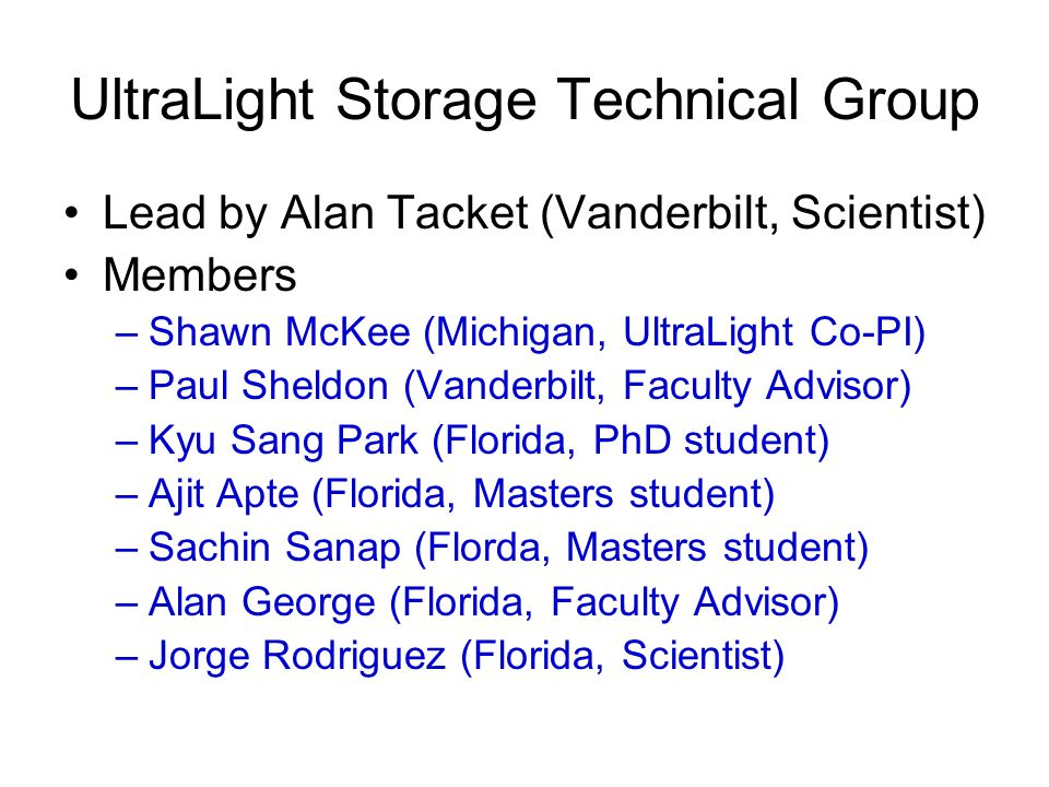 UltraLight Storage Technical Group Lead by Alan Tacket (Vanderbilt, Scientist) Members –Shawn McKee (Michigan, UltraLight Co-PI) –Paul Sheldon (Vanderbilt, Faculty Advisor) –Kyu Sang Park (Florida, PhD student) –Ajit Apte (Florida, Masters student) –Sachin Sanap (Florda, Masters student) –Alan George (Florida, Faculty Advisor) –Jorge Rodriguez (Florida, Scientist)