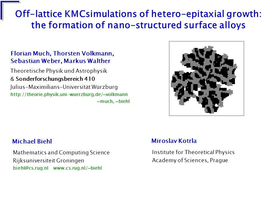Off-lattice KMCsimulations of hetero-epitaxial growth: the formation of nano-structured surface alloys Mathematics and Computing Science Rijksuniversiteit Groningen biehl@cs.rug.nl www.cs.rug.nl/~biehl Michael Biehl Theoretische Physik und Astrophysik & Sonderforschungsbereich 410 Julius-Maximilians-Universität Würzburg http://theorie.physik.uni-wuerzburg.de/~volkmann ~much, ~biehl Florian Much, Thorsten Volkmann, Sebastian Weber, Markus Walther Institute for Theoretical Physics Academy of Sciences, Prague Miroslav Kotrla