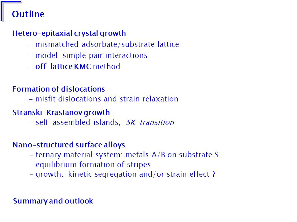 Stranski-Krastanov growth experimental observation ( Ge/Si, InAs/GeAs, PbSe/PbTe, CdSe/ZnSe, PTCDA/Ag) with lattice mismatch, typically 0 % <   7 % - initial adsorbate wetting layer (WL) of characteristic thickness - sudden transition from 2d to 3d islands (SK-transition) - separated 3d islands upon a (reduced) persisting WL L J pair potential, 1+1 spatial dimensions modification: Schwoebel barrier removed by hand single out strain as the cause of island formation small misfit, e.g.