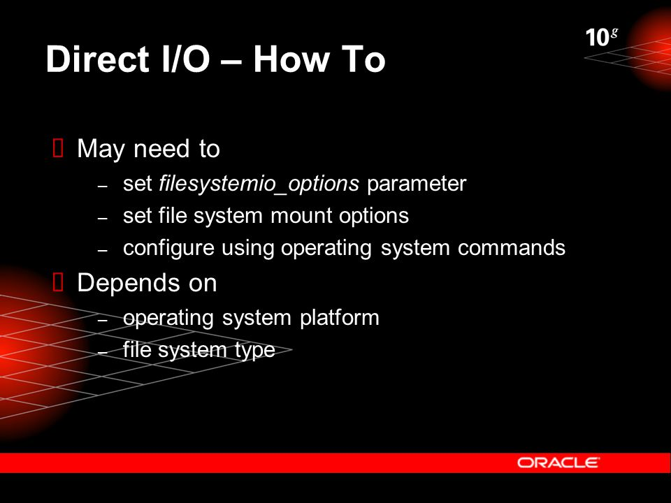Direct I/O – How To  May need to – set filesystemio_options parameter – set file system mount options – configure using operating system commands  Depends on – operating system platform – file system type