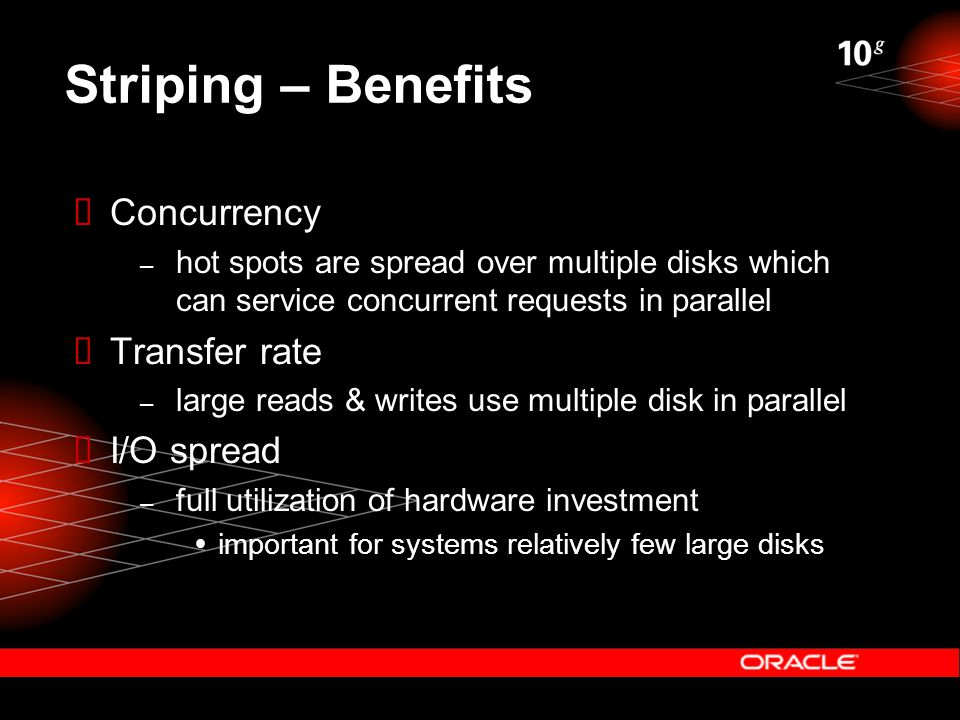 Striping – Benefits  Concurrency – hot spots are spread over multiple disks which can service concurrent requests in parallel  Transfer rate – large reads & writes use multiple disk in parallel  I/O spread – full utilization of hardware investment  important for systems relatively few large disks